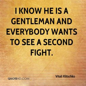 I know he is a gentleman and everybody wants to see a second fight.