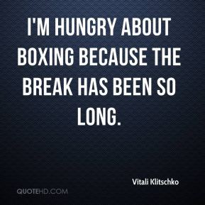 I'm hungry about boxing because the break has been so long.