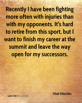 Recently I have been fighting more often with injuries than with my opponents. It's hard to retire from this sport, but I want to finish my career at the summit and leave the way open for my successors.