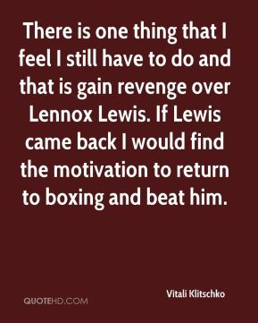 There is one thing that I feel I still have to do and that is gain revenge over Lennox Lewis. If Lewis came back I would find the motivation to return to boxing and beat him.