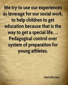 We try to use our experiences as leverage for our social work, to help children to get education because that is the way to get a special life, ... Pedagogical control over system of preparation for young athletes.