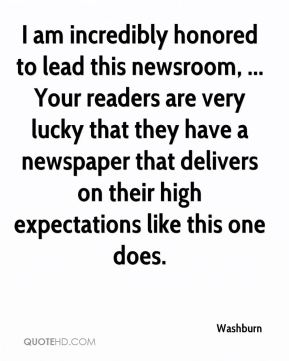 Washburn  - I am incredibly honored to lead this newsroom, ... Your readers are very lucky that they have a newspaper that delivers on their high expectations like this one does.