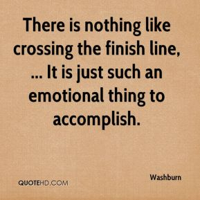 Washburn  - There is nothing like crossing the finish line, ... It is just such an emotional thing to accomplish.