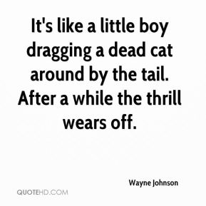 Wayne Johnson  - It's like a little boy dragging a dead cat around by the tail. After a while the thrill wears off.