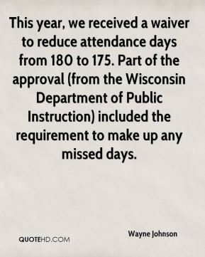Wayne Johnson  - This year, we received a waiver to reduce attendance days from 180 to 175. Part of the approval (from the Wisconsin Department of Public Instruction) included the requirement to make up any missed days.