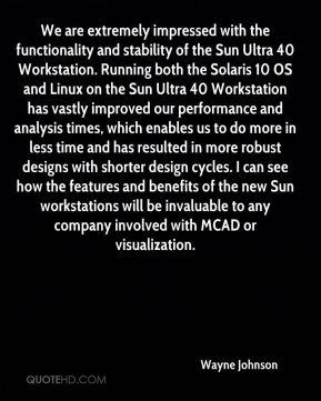 Wayne Johnson  - We are extremely impressed with the functionality and stability of the Sun Ultra 40 Workstation. Running both the Solaris 10 OS and Linux on the Sun Ultra 40 Workstation has vastly improved our performance and analysis times, which enables us to do more in less time and has resulted in more robust designs with shorter design cycles. I can see how the features and benefits of the new Sun workstations will be invaluable to any company involved with MCAD or visualization.