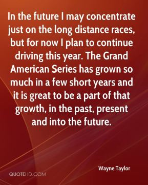 Wayne Taylor  - In the future I may concentrate just on the long distance races, but for now I plan to continue driving this year. The Grand American Series has grown so much in a few short years and it is great to be a part of that growth, in the past, present and into the future.