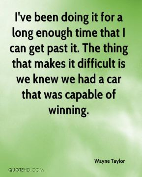 Wayne Taylor  - I've been doing it for a long enough time that I can get past it. The thing that makes it difficult is we knew we had a car that was capable of winning.