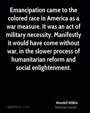 Emancipation came to the colored race in America as a war measure. It was an act of military necessity. Manifestly it would have come without war, in the slower process of humanitarian reform and social enlightenment.