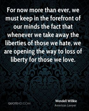 For now more than ever, we must keep in the forefront of our minds the fact that whenever we take away the liberties of those we hate, we are opening the way to loss of liberty for those we love.