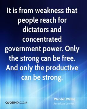 It is from weakness that people reach for dictators and concentrated government power. Only the strong can be free. And only the productive can be strong.
