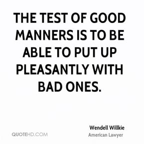 The test of good manners is to be able to put up pleasantly with bad ones.