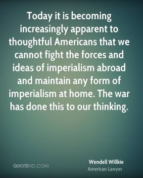 Wendell Willkie - Today it is becoming increasingly apparent to thoughtful Americans that we cannot fight the forces and ideas of imperialism abroad and maintain any form of imperialism at home. The war has done this to our thinking.