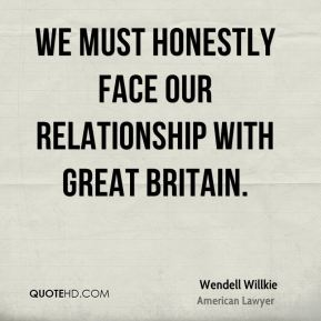 Wendell Willkie - We must honestly face our relationship with Great Britain.
