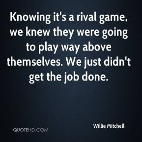 Willie Mitchell  - Knowing it's a rival game, we knew they were going to play way above themselves. We just didn't get the job done.