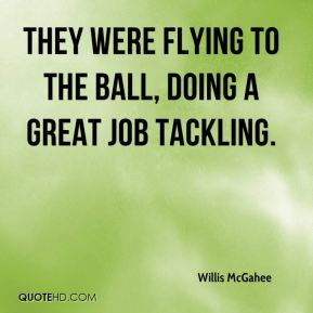 Willis McGahee  - They were flying to the ball, doing a great job tackling.