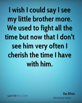 Zac Efron - I wish I could say I see my little brother more. We used to fight all the time but now that I don't see him very often I cherish the time I have with him.