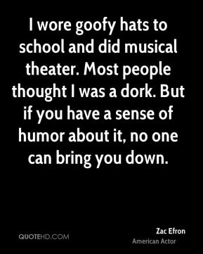 I wore goofy hats to school and did musical theater. Most people thought I was a dork. But if you have a sense of humor about it, no one can bring you down.