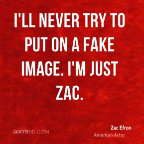 Zac Efron - I'll never try to put on a fake image. I'm just Zac.