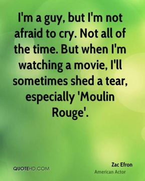 Zac Efron - I'm a guy, but I'm not afraid to cry. Not all of the time. But when I'm watching a movie, I'll sometimes shed a tear, especially 'Moulin Rouge'.