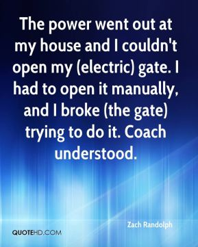 Zach Randolph  - The power went out at my house and I couldn't open my (electric) gate. I had to open it manually, and I broke (the gate) trying to do it. Coach understood.