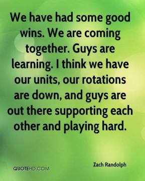 We have had some good wins. We are coming together. Guys are learning. I think we have our units, our rotations are down, and guys are out there supporting each other and playing hard.