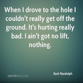 When I drove to the hole I couldn't really get off the ground. It's hurting really bad. I ain't got no lift, nothing.