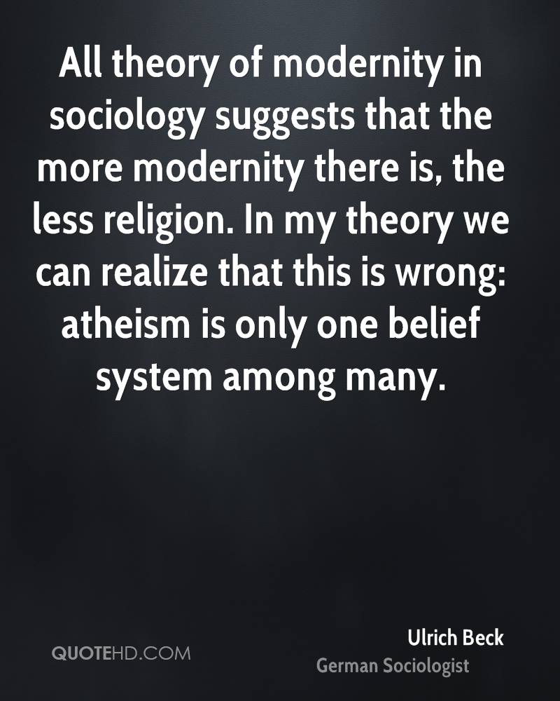 All theory of modernity in sociology suggests that the more modernity there is, the less religion. In my theory we can realize that this is wrong: atheism is only one belief system among many.