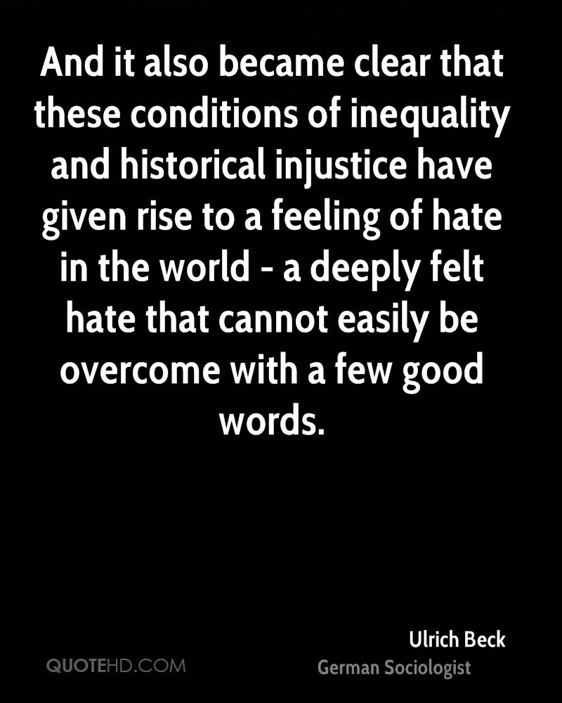 And it also became clear that these conditions of inequality and historical injustice have given rise to a feeling of hate in the world - a deeply felt hate that cannot easily be overcome with a few good words.