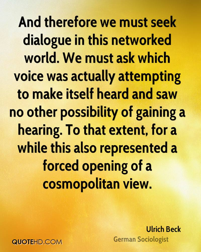 And therefore we must seek dialogue in this networked world. We must ask which voice was actually attempting to make itself heard and saw no other possibility of gaining a hearing. To that extent, for a while this also represented a forced opening of a cosmopolitan view.