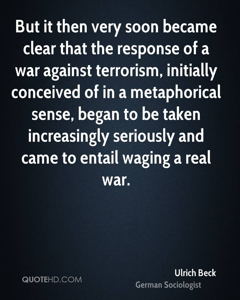 But it then very soon became clear that the response of a war against terrorism, initially conceived of in a metaphorical sense, began to be taken increasingly seriously and came to entail waging a real war.
