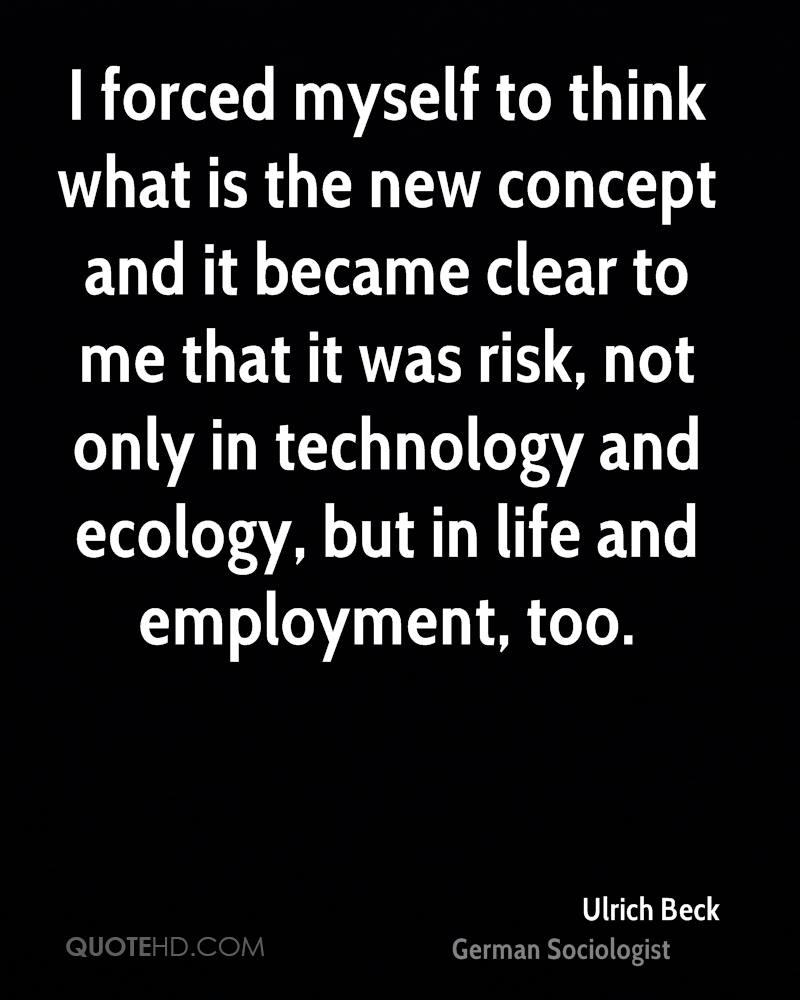 I forced myself to think what is the new concept and it became clear to me that it was risk, not only in technology and ecology, but in life and employment, too.
