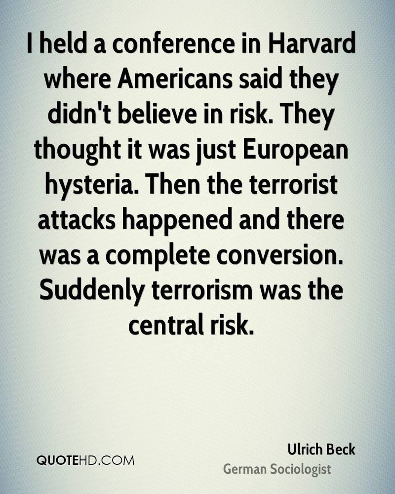 I held a conference in Harvard where Americans said they didn't believe in risk. They thought it was just European hysteria. Then the terrorist attacks happened and there was a complete conversion. Suddenly terrorism was the central risk.