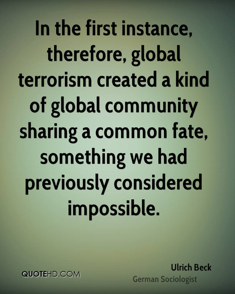 In the first instance, therefore, global terrorism created a kind of global community sharing a common fate, something we had previously considered impossible.