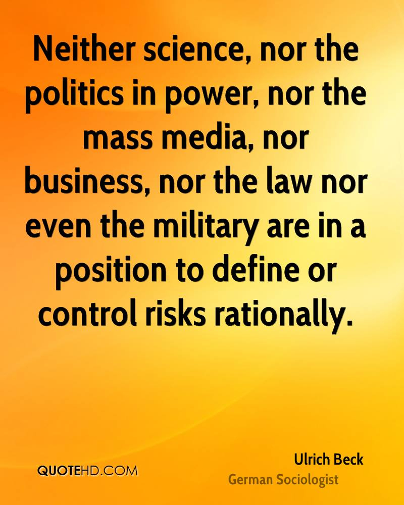 Neither science, nor the politics in power, nor the mass media, nor business, nor the law nor even the military are in a position to define or control risks rationally.