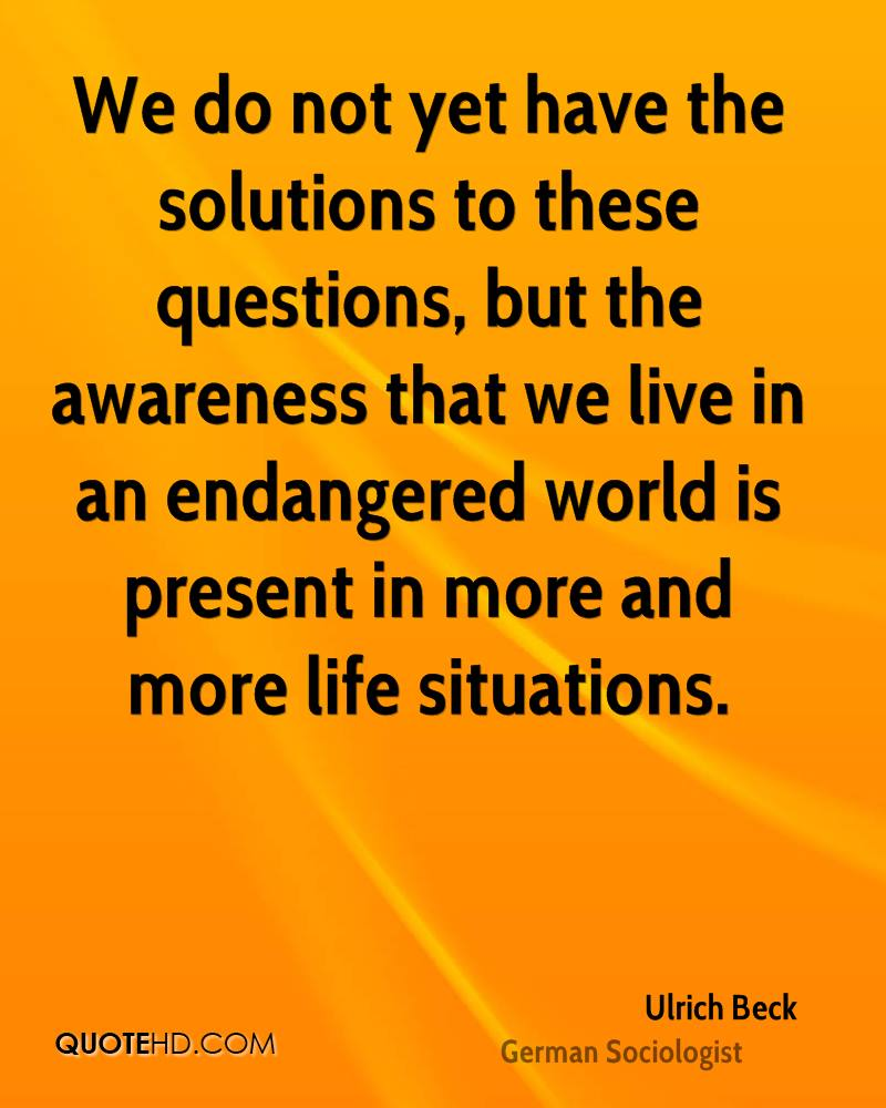 We do not yet have the solutions to these questions, but the awareness that we live in an endangered world is present in more and more life situations.