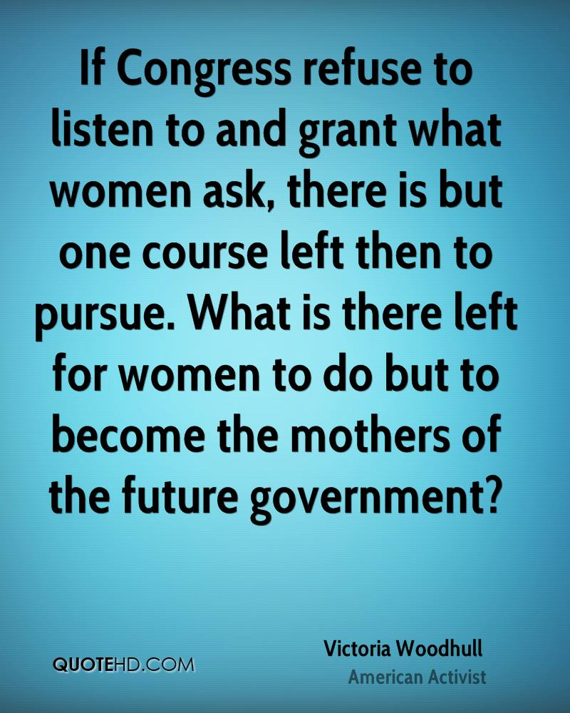 If Congress refuse to listen to and grant what women ask, there is but one course left then to pursue. What is there left for women to do but to become the mothers of the future government?