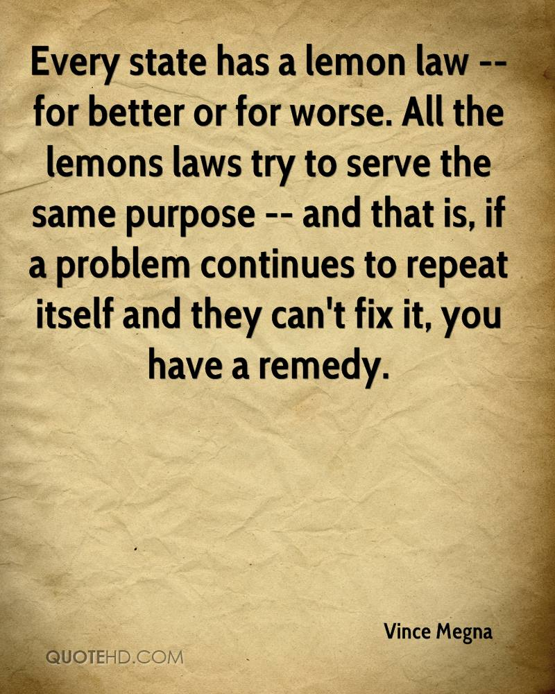 Every state has a lemon law -- for better or for worse. All the lemons laws try to serve the same purpose -- and that is, if a problem continues to repeat itself and they can't fix it, you have a remedy.