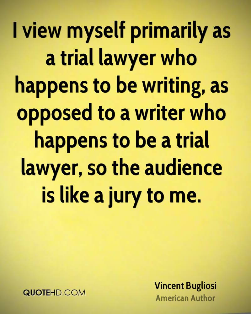 I view myself primarily as a trial lawyer who happens to be writing, as opposed to a writer who happens to be a trial lawyer, so the audience is like a jury to me.