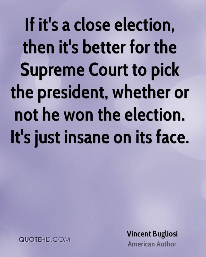 If it's a close election, then it's better for the Supreme Court to pick the president, whether or not he won the election. It's just insane on its face.