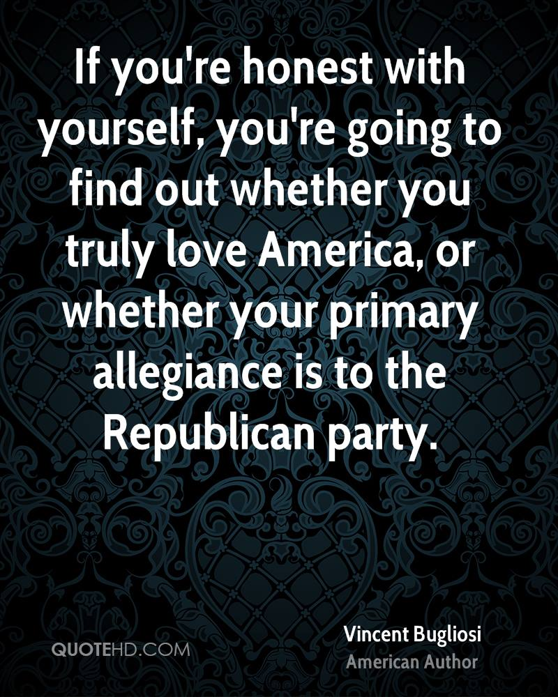 If you're honest with yourself, you're going to find out whether you truly love America, or whether your primary allegiance is to the Republican party.