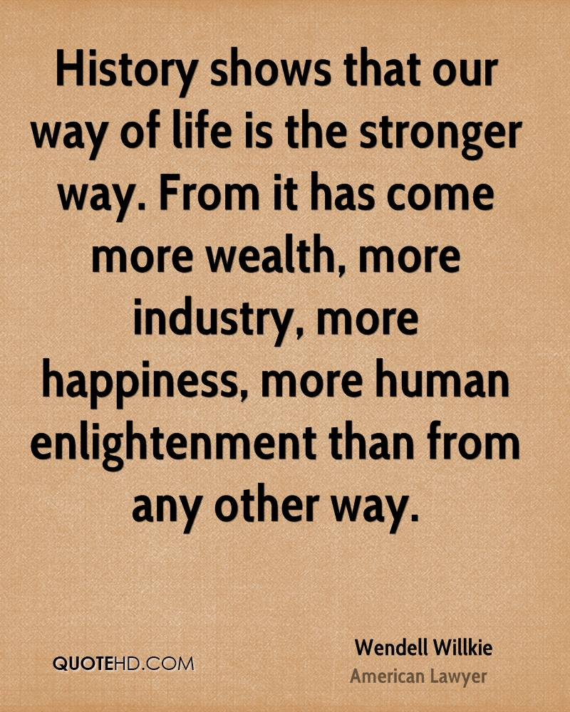 History shows that our way of life is the stronger way. From it has come more wealth, more industry, more happiness, more human enlightenment than from any other way.