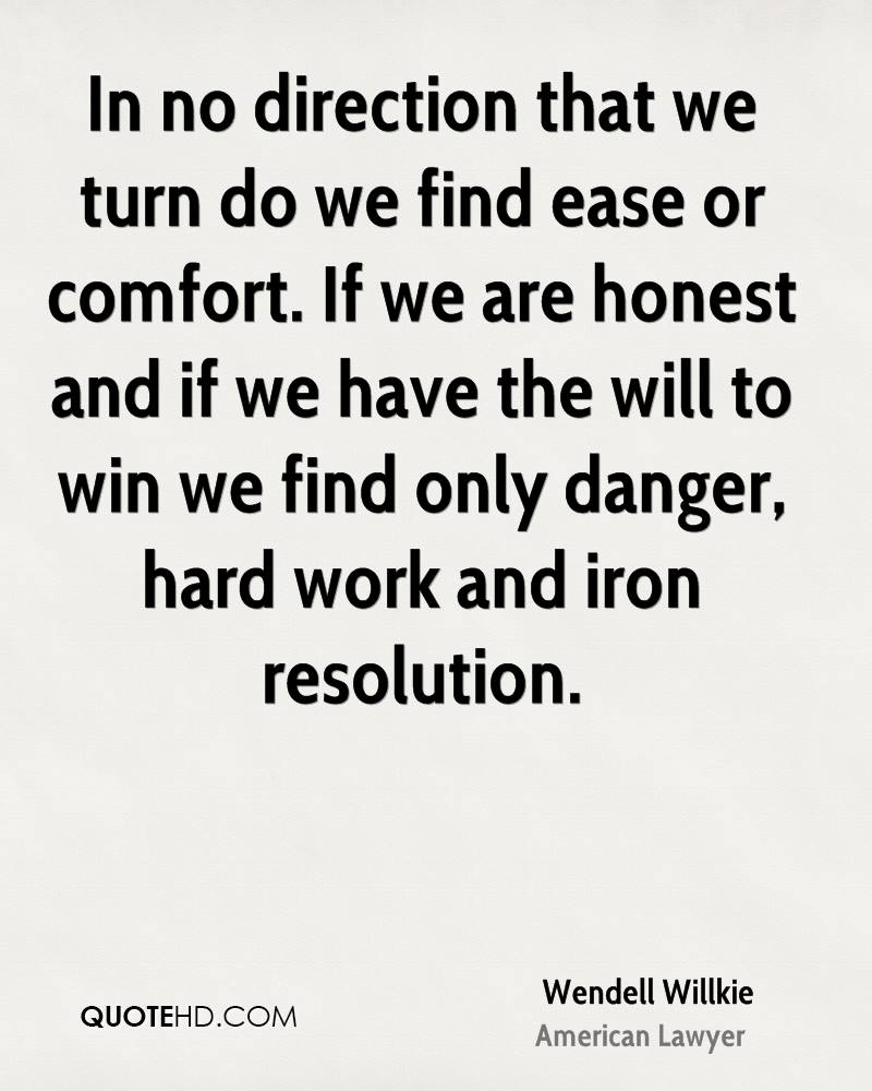 In no direction that we turn do we find ease or comfort. If we are honest and if we have the will to win we find only danger, hard work and iron resolution.