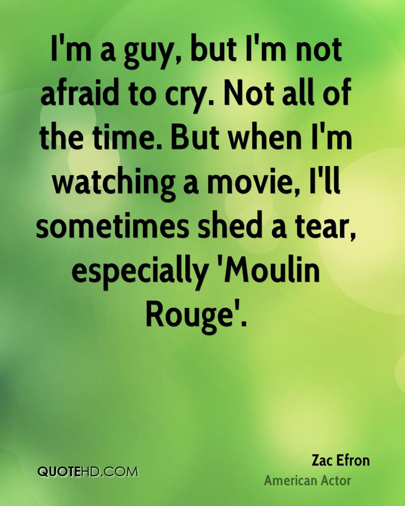 I'm a guy, but I'm not afraid to cry. Not all of the time. But when I'm watching a movie, I'll sometimes shed a tear, especially 'Moulin Rouge'.