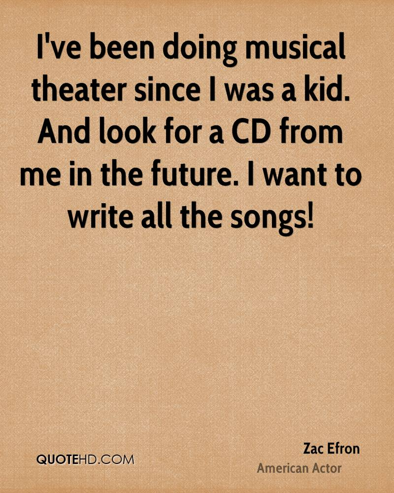I've been doing musical theater since I was a kid. And look for a CD from me in the future. I want to write all the songs!