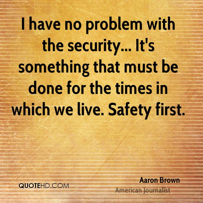 I have no problem with the security... It's something that must be done for the times in which we live. Safety first.