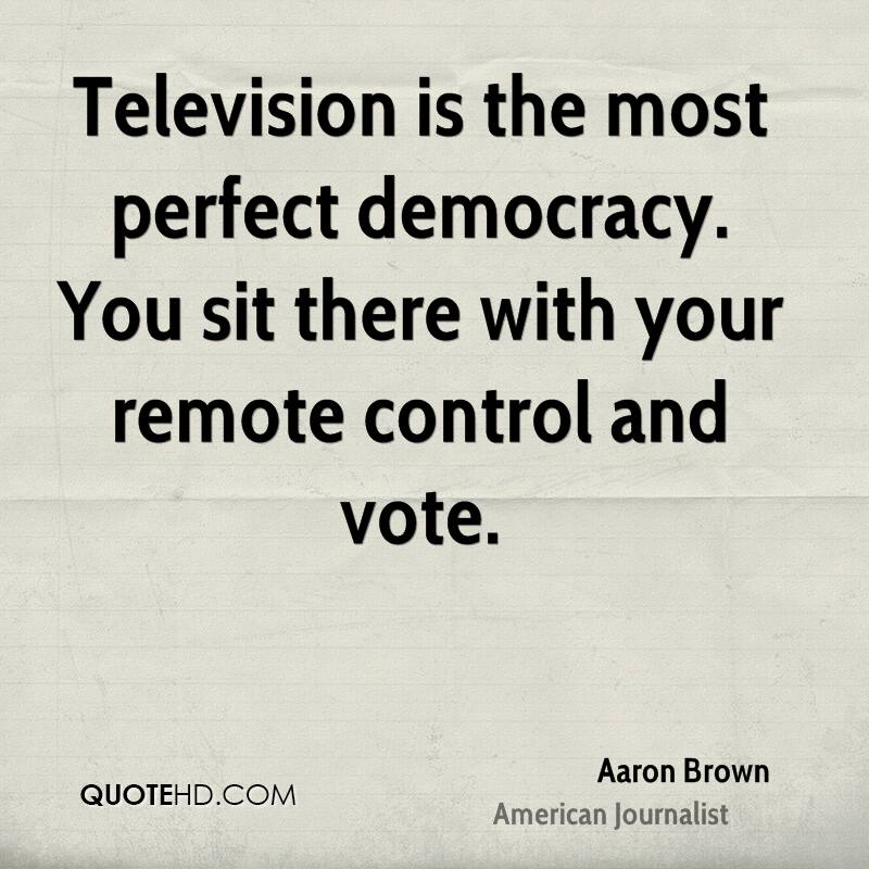 Television is the most perfect democracy. You sit there with your remote control and vote.