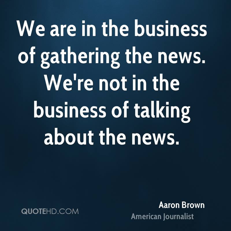 We are in the business of gathering the news. We're not in the business of talking about the news.