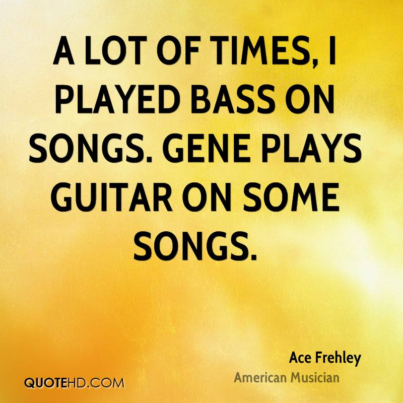 A lot of times, I played bass on songs. Gene plays guitar on some songs.