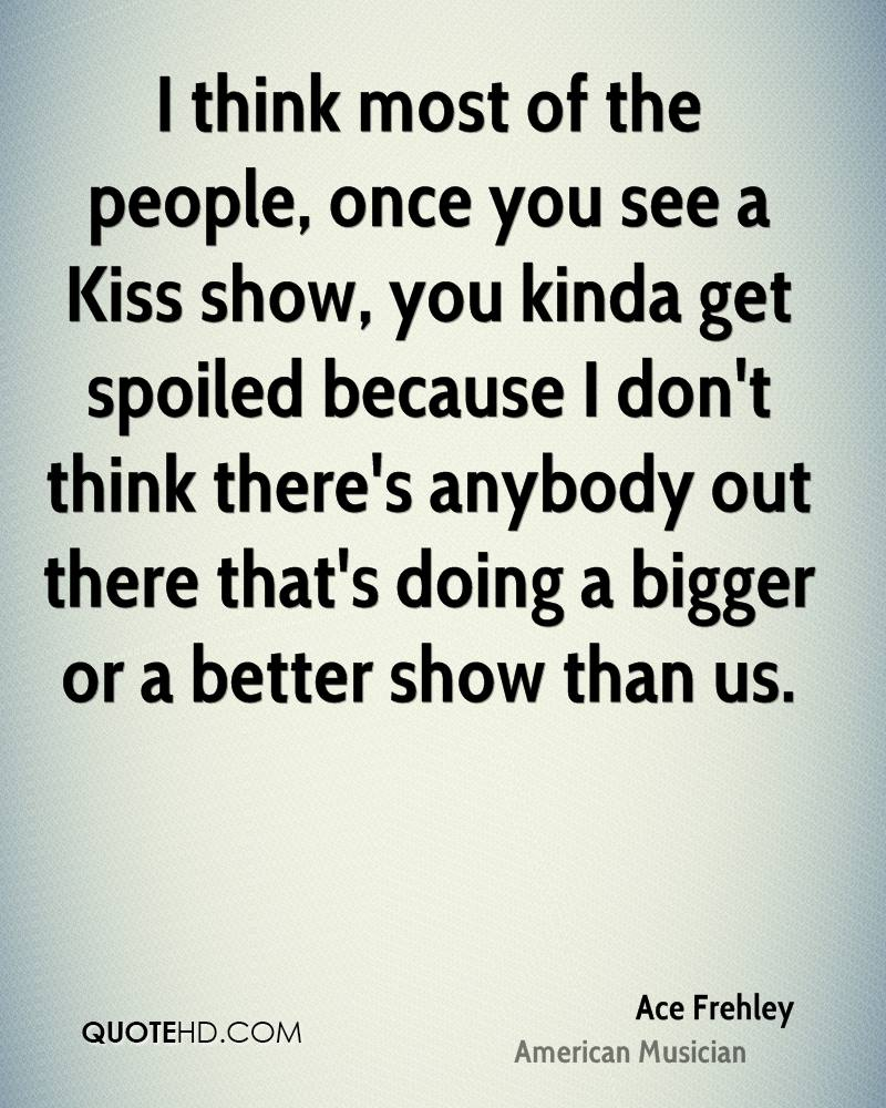 I think most of the people, once you see a Kiss show, you kinda get spoiled because I don't think there's anybody out there that's doing a bigger or a better show than us.